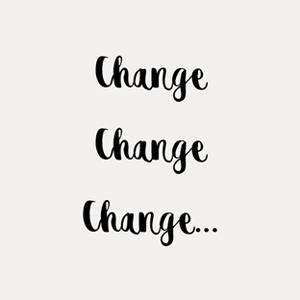 CHANGE CHANGE CHANGE…